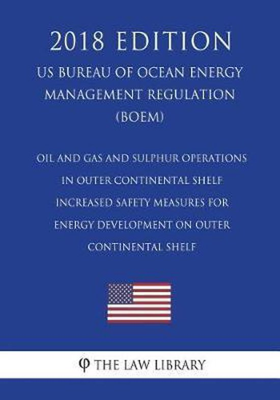 Oil and Gas and Sulphur Operations in Outer Continental Shelf - Increased Safety Measures for Energy Development on Outer Continental Shelf (Us Bureau of Ocean Energy Management Regulation) (Boem) (2018 Edition)