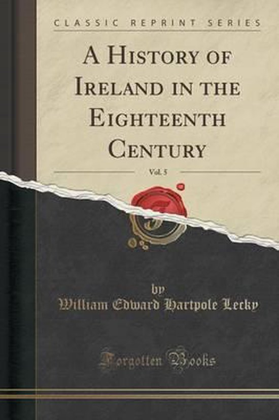 A History of Ireland in the Eighteenth Century, Vol. 5 (Classic Reprint)