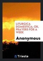 Liturgica Domestica; Or, Prayers for a Week
