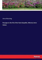 Passages in the life of the Faire Gospeller, Mistress Anne Askew