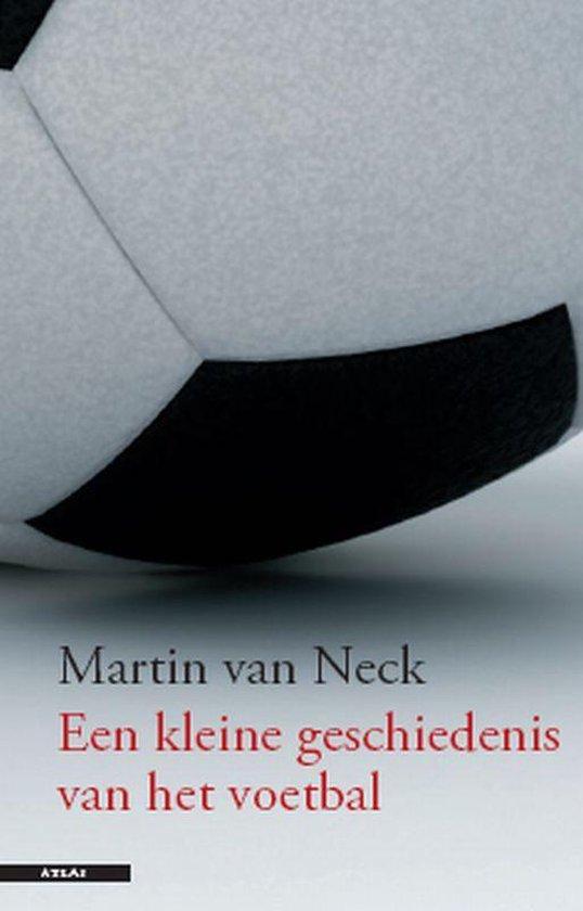 Een Kleine Geschiedenis Van Het Voetballen - Martin van Neck |