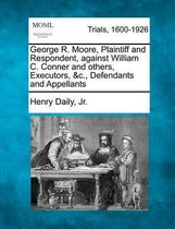 Boek cover George R. Moore, Plaintiff and Respondent, Against William C. Conner and Others, Executors, &C., Defendants and Appellants van Henry Daily Jr