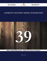 Capability Maturity Model Integration 39 Success Secrets - 39 Most Asked Questions On Capability Maturity Model Integration - What You Need To Know