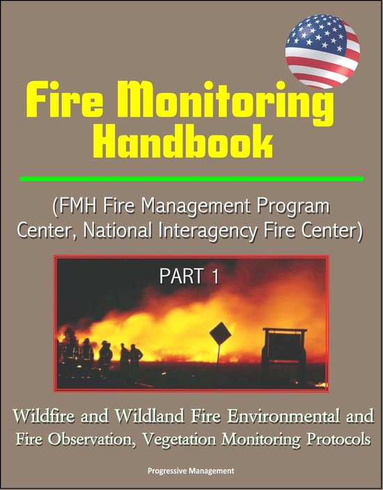 Fire Monitoring Handbook (FMH Fire Management Program Center, National Interagency Fire Center) Part 1 - Wildfire and Wildland Fire Environmental and Fire Observation, Vegetation Monitoring Protocols