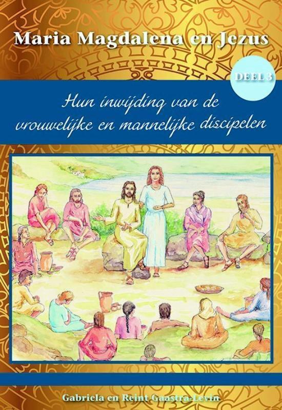 Maria Magdalena en Jezus 3 - Hun inwijding van de vrouwelijke en mannelijke discipelen - Gabriela Gaastra-Levin   Fthsonline.com