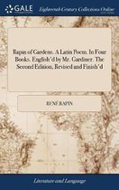 Rapin of Gardens. a Latin Poem. in Four Books. English'd by Mr. Gardiner. the Second Edition, Revised and Finish'd