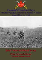 Canada's Hundred Days; With The Canadian Corps From Amiens To Mons, Aug. 8-Nov. 11, 1918.