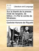 Sur La Liberte de La Presse. Imite de L'Anglois, de Milton. (1) Par Le Comte de Mirabeau.