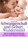 Schwangerschaft und Geburt, Wundermittel. Wie Sie Schwanger Werden und das Baby Ihrer Wünsche Bekommen