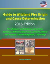 Guide to Wildland Fire Origin and Cause Determination: 2016 Edition, Fire Behavior and Patterns, Fire Scene Evidence, Witness Statements, Ignition Factors and Sources, Arson Recognition, Court Prep