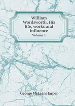 William Wordsworth. His Life, Works and Influence Volume 1