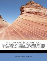 History and Ecclesiastical Relations of the Churches of the Presbyterial Order at Amoy