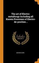 The Art of Electro-Metallurgy Including All Known Processes of Electro-De-Position ..