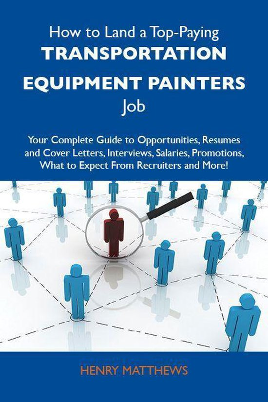 How to Land a Top-Paying Transportation equipment painters Job: Your Complete Guide to Opportunities, Resumes and Cover Letters, Interviews, Salaries, Promotions, What to Expect From Recruiters and More
