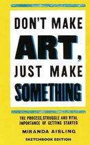Don't Make Art, Just Make Something