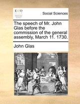 The Speech of Mr. John Glas Before the Commission of the General Assembly, March 11. 1730.