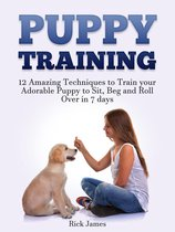 Puppy Training: 12 Amazing Techniques to Train your Adorable Puppy to Sit, Beg and Roll Over in 7 days (Housebreaking, Puppy Tricks)