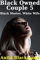Black Owned Couple 5: Black Master, White Wife