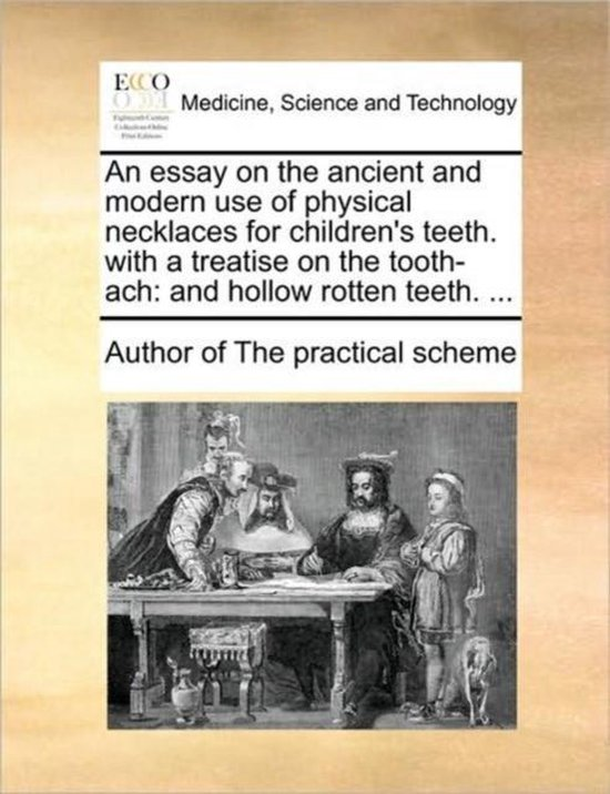 An Essay on the Ancient and Modern Use of Physical Necklaces for Children's Teeth. with a Treatise on the Tooth-Ach