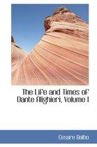 The Life and Times of Dante Alighieri, Volume I