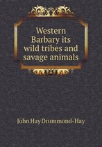 Western Barbary Its Wild Tribes and Savage Animals