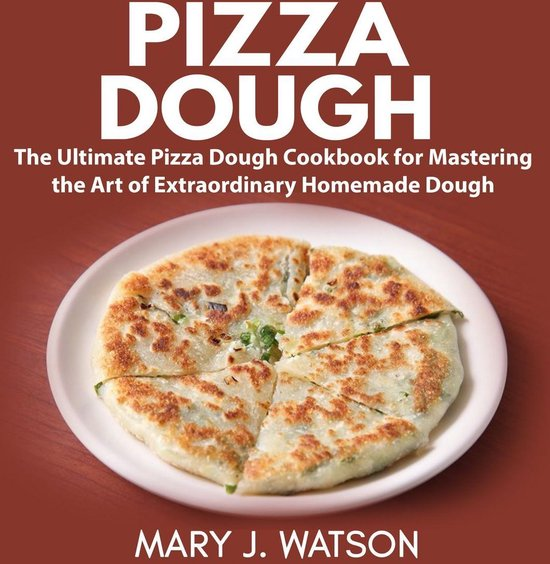 Afbeelding van Pizza Dough: The Ultimate Pizza Dough Cookbook for Mastering the Art of Extraordinary Homemade Dough
