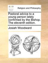 Pastoral Advice to a Young Person Lately Confirmed by the Bishop. the Eleventh Edition.