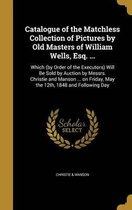 Catalogue of the Matchless Collection of Pictures by Old Masters of William Wells, Esq. ...