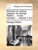 Sermons on Various Subjects, by George Walker, ... in Two Volumes. ... Volume 1 of 2