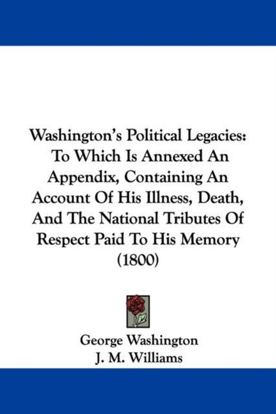 Washington's Political Legacies: to Which Is Annexed an Appendix, Containing an Account of His Illness, Death, and the National Tributes of Respect Pa