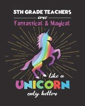 5th Grade Teachers Are Fantastical & Magical Like A Unicorn Only Better