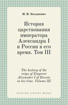 The History of the Reign of Emperor Alexander I of Russia in His Time. Volume III