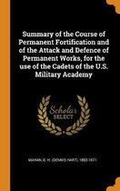 Summary of the Course of Permanent Fortification and of the Attack and Defence of Permanent Works, for the Use of the Cadets of the U.S. Military Academy