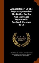 Annual Report of the Registrar-General on the Births, Deaths, and Marriages Registered in Scotland, Volumes 25-26
