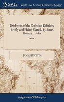 Evidences of the Christian Religion; Briefly and Plainly Stated. by James Beattie, ... of 2; Volume 1