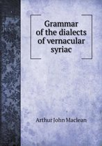 Boek cover Grammar of the Dialects of Vernacular Syriac van Arthur John Maclean