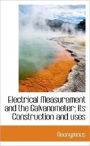 Electrical Measurement and the Galvanometer; Its Construction and Uses