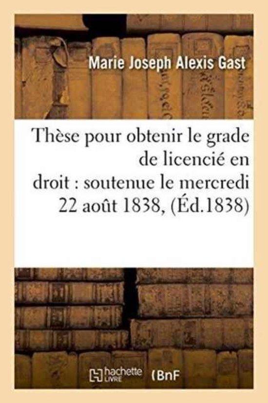 These pour obtenir le grade de licencie en droit soutenue le mercredi 22 aout 1838