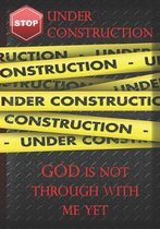 Under Construction God Is Not Through With Me Yet