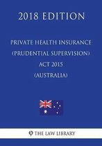 Private Health Insurance (Prudential Supervision) ACT 2015 (Australia) (2018 Edition)