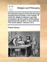 An Historical Account of the Life and Reign of David King of Israel. in Four Books. in Which Mr. Bayle's Criticisms, Are Fully Considered. by the Author of Revelation Examined with Candour. in Two Volumes the Fourth Edition. Volume 2 of 2