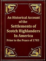 An Historical Account of the Settlements of Scotch Highlanders in America Prior to the Peace of 1783 together with Notices of Highland Regiments and Biographical Sketches