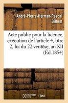 Acte public pour la licence, execution de l'article 4, titre 2, loi du 22 ventose, an XII 1854