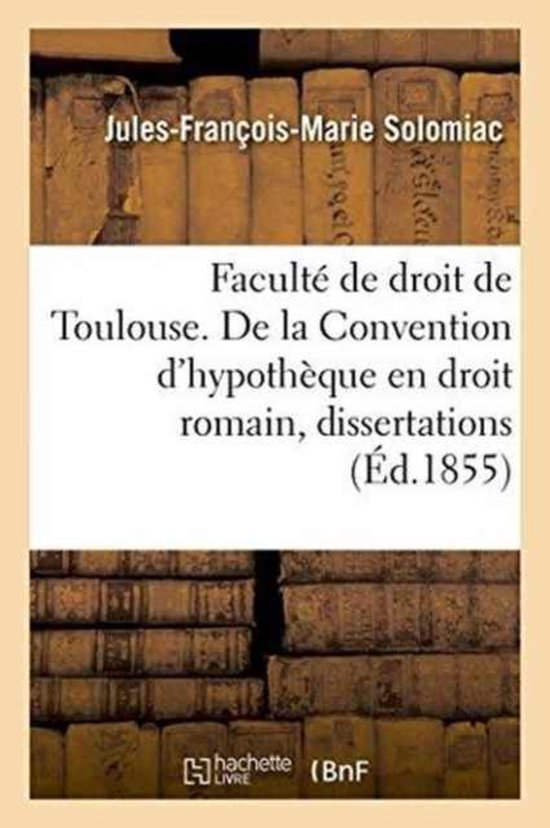 Faculte de droit de Toulouse. De la Convention d'hypotheque en droit romain, dissertations