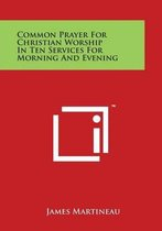 Common Prayer for Christian Worship in Ten Services for Morning and Evening