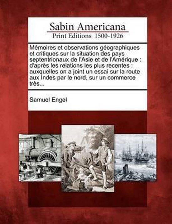 Memoires Et Observations Geographiques Et Critiques Sur La Situation Des Pays Septentrionaux de L'Asie Et de L'Amerique