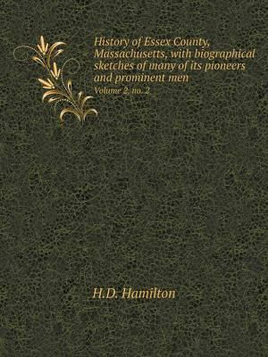 History of Essex County, Massachusetts, with Biographical Sketches of Many of Its Pioneers and Prominent Men Volume 2, No. 2