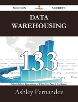 Data Warehousing 133 Success Secrets - 133 Most Asked Questions On Data Warehousing - What You Need To Know