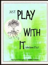 Just Play with it (Whatever it is)