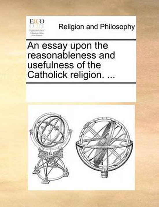 An Essay Upon the Reasonableness and Usefulness of the Catholick Religion. ...
